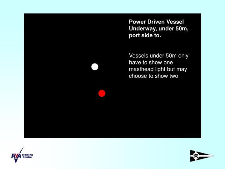 Power Driven Vessel Underway, under 50m, port side to.
