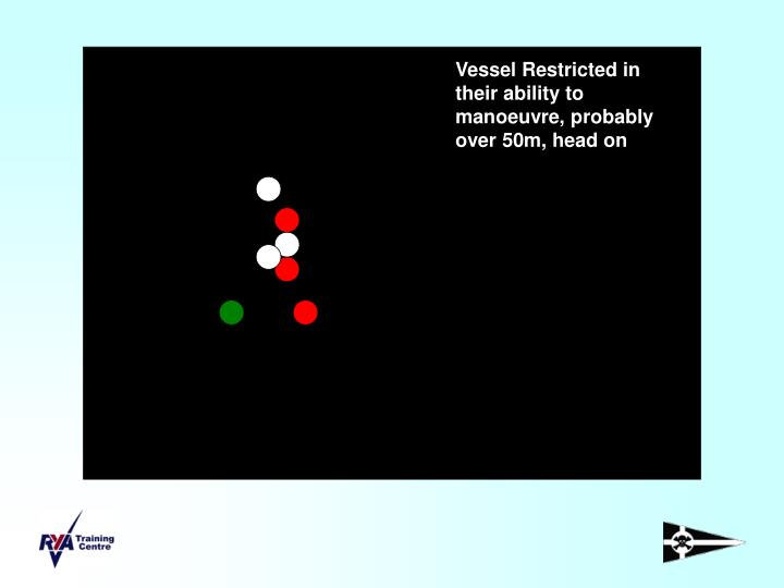 Vessel Restricted in their ability to manoeuvre, probably over 50m, head on