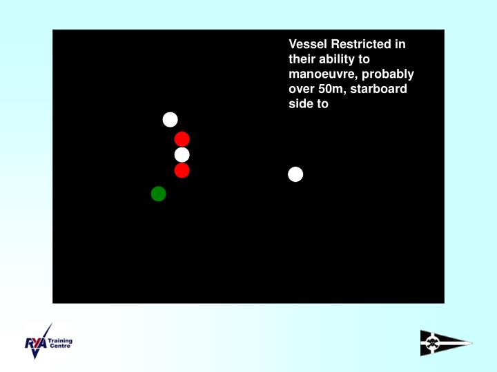 Vessel Restricted in their ability to manoeuvre, probably over 50m, starboard side to