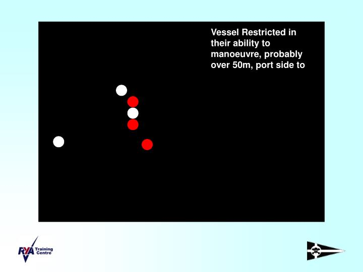 Vessel Restricted in their ability to manoeuvre, probably over 50m, port side to