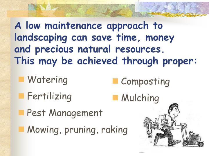 A low maintenance approach to landscaping can save time, money   and precious natural resources.              This may be achieved through proper: