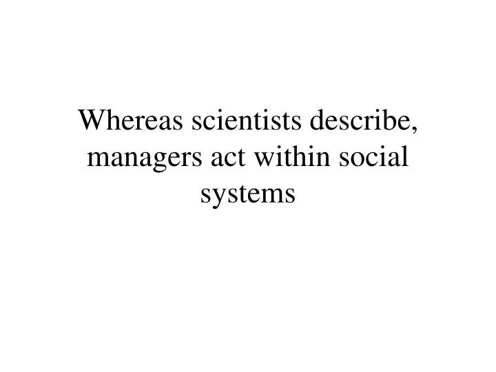 Whereas scientists describe, managers act within social systems