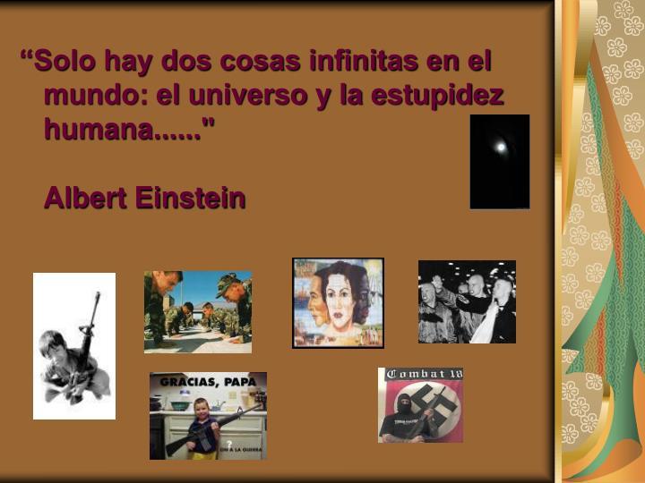 """""""Solo hay dos cosas infinitas en el mundo: el universo y la estupidez humana......"""""""