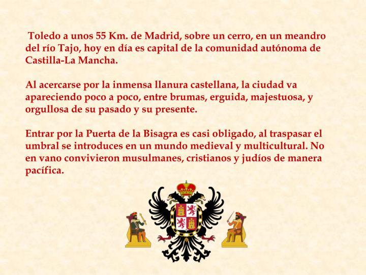 Toledo a unos 55 Km. de Madrid, sobre un cerro, en un meandro del río Tajo, hoy en día es capital de la comunidad autónoma de Castilla-La Mancha.