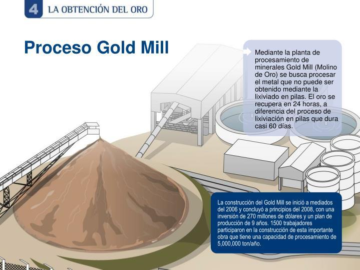 La construcción del Gold Mill se inició a mediados del 2006 y concluyó a principios del 2008, con una inversión de 270 millones de dólares y un plan de producción de 9 años. 1500 trabajadores participaron en la construcción de esta importante obra que tiene una capacidad de procesamiento de 5,000,000 ton/año.