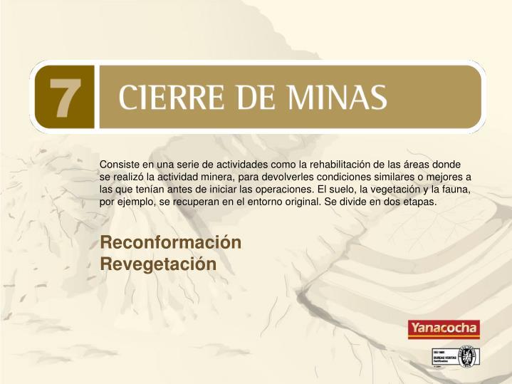 Consiste en una serie de actividades como la rehabilitación de las áreas donde se realizó la actividad minera, para devolverles