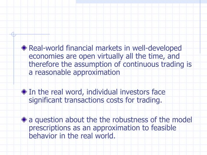 Real-world financial markets in well-developed economies are open virtually all the time, and therefore the assumption of continuous trading is a reasonable approximation