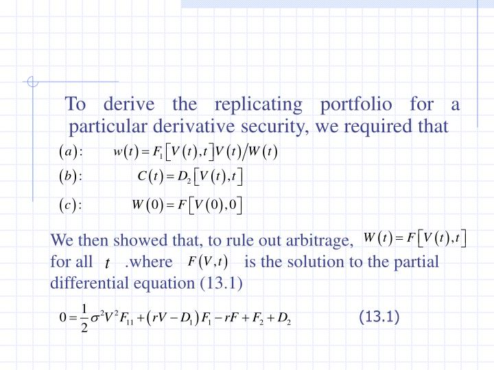 To derive the replicating portfolio for a particular derivative security, we required that