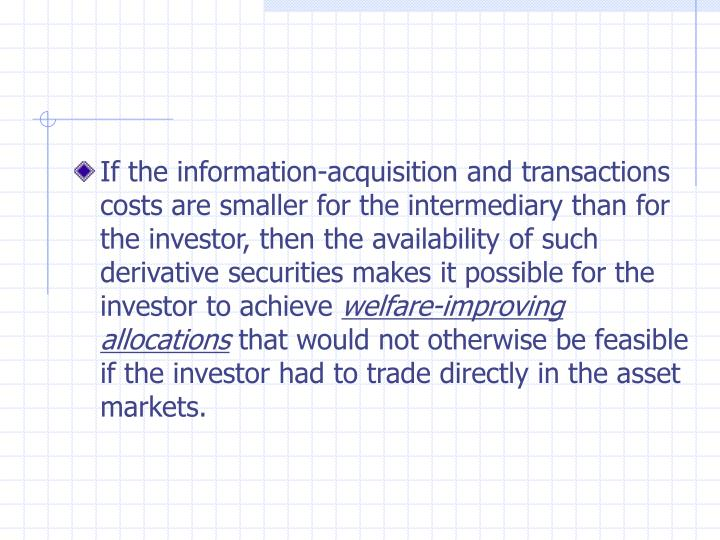 If the information-acquisition and transactions costs are smaller for the intermediary than for the investor, then the availability of such derivative securities makes it possible for the investor to achieve