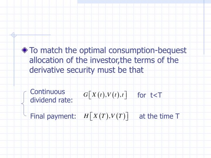 To match the optimal consumption-bequest allocation of the investor,the terms of the derivative security must be that