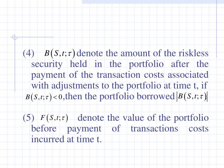 (4)                denote the amount of the riskless security held in the portfolio after the payment of the transaction costs associated with adjustments to the portfolio at time t, if