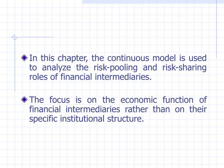 In this chapter, the continuous model is used to analyze the risk-pooling and risk-sharing roles of financial intermediaries.