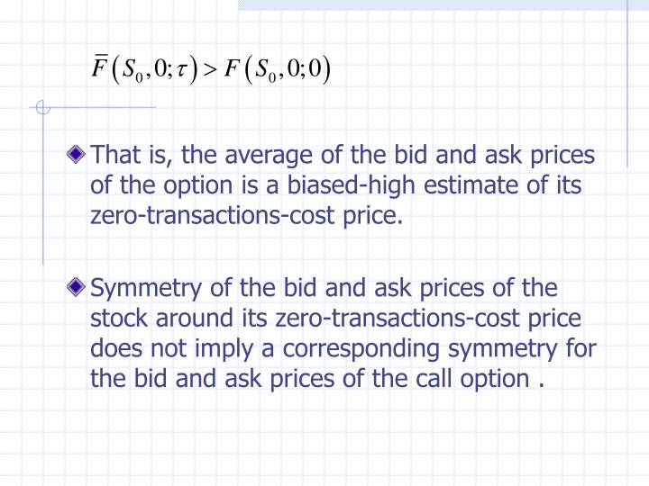 That is, the average of the bid and ask prices of the option is a biased-high estimate of its zero-transactions-cost price.