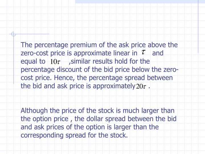 The percentage premium of the ask price above the zero-cost price is approximate linear in       and equal to           ,similar results hold for the percentage discount of the bid price below the zero-cost price. Hence, the percentage spread between the bid and ask price is approximately      .