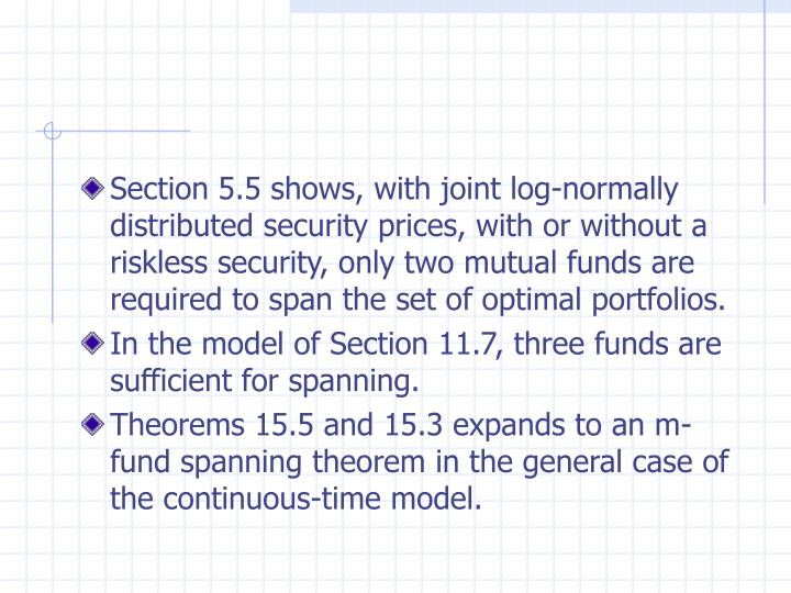 Section 5.5 shows, with joint log-normally distributed security prices, with or without a riskless security, only two mutual funds are required to span the set of optimal portfolios.