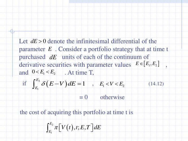 Let            denote the infinitesimal differential of the parameter      . Consider a portfolio strategy that at time t purchased          units of each of the continuum of derivative securities with parameter values                     , and                      . At time T,