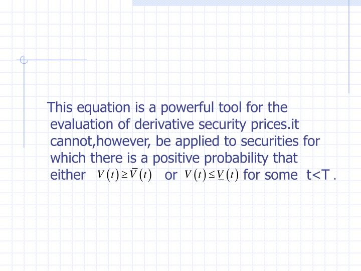 This equation is a powerful tool for the evaluation of derivative security prices.it cannot,however, be applied to securities for which there is a positive probability that either                  or               for some  t<T