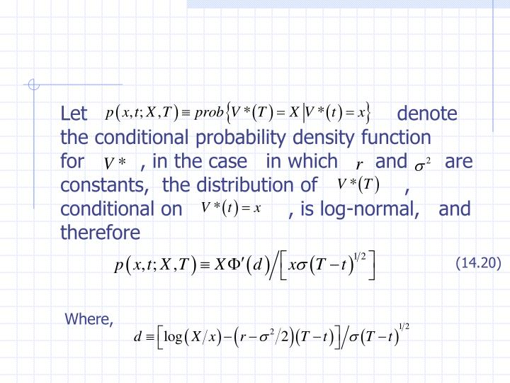 Let                                                  denote the conditional probability density function for         , in the case   in which      and      are constants,  the distribution of              , conditional on                 , is log-normal,   and therefore
