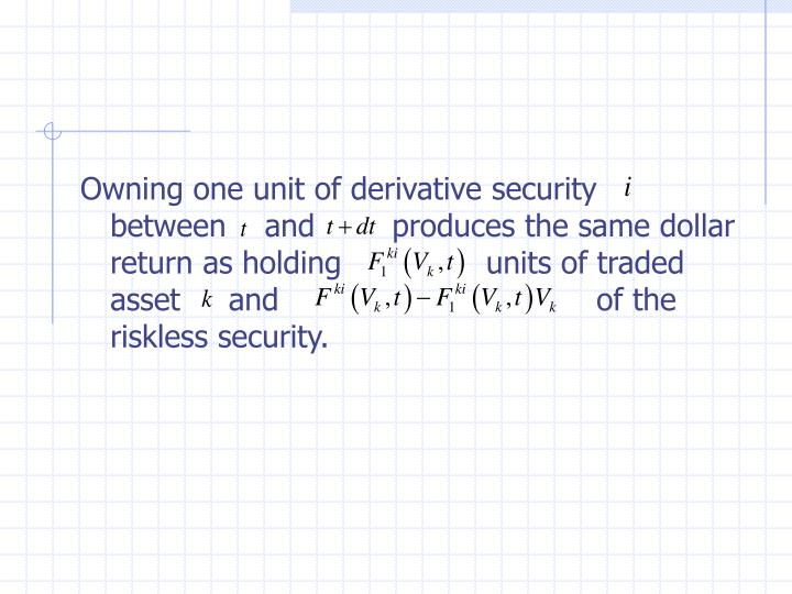 Owning one unit of derivative security   between    and        produces the same dollar return as holding               units of traded asset     and                                 of the riskless security.