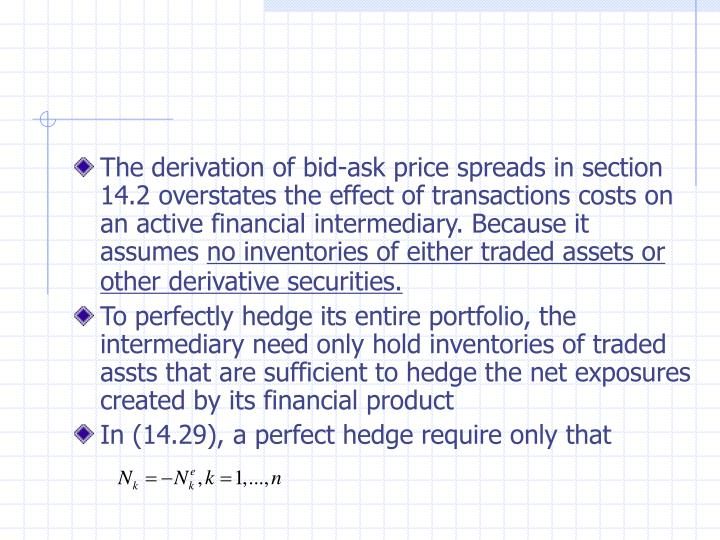The derivation of bid-ask price spreads in section 14.2 overstates the effect of transactions costs on an active financial intermediary. Because it assumes