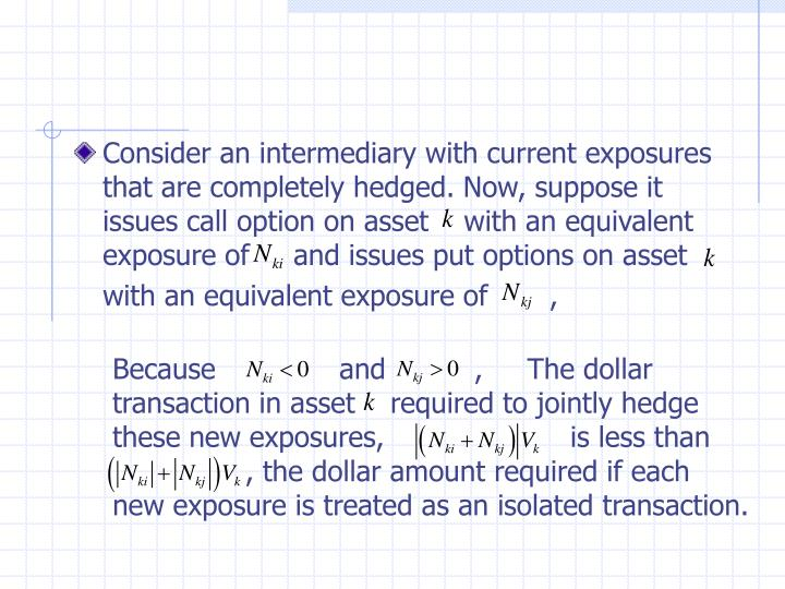 Consider an intermediary with current exposures that are completely hedged. Now, suppose it issues call option on asset    with an equivalent exposure of     and issues put options on asset  with an equivalent exposure of       ,