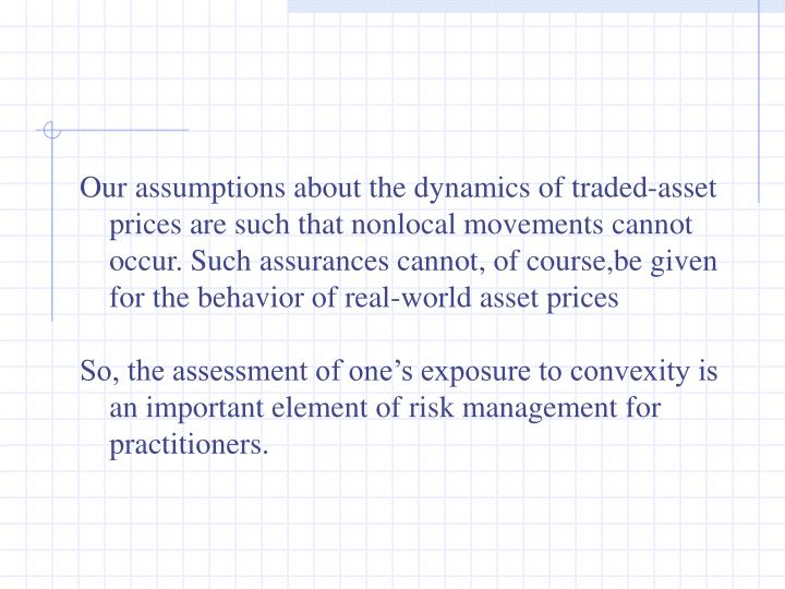 Our assumptions about the dynamics of traded-asset prices are such that nonlocal movements cannot occur. Such assurances cannot, of course,be given for the behavior of real-world asset prices