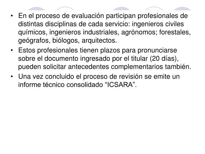 En el proceso de evaluación participan profesionales de distintas disciplinas de cada servicio: ingenieros civiles químicos, ingenieros industriales, agrónomos; forestales, geógrafos, biólogos, arquitectos.