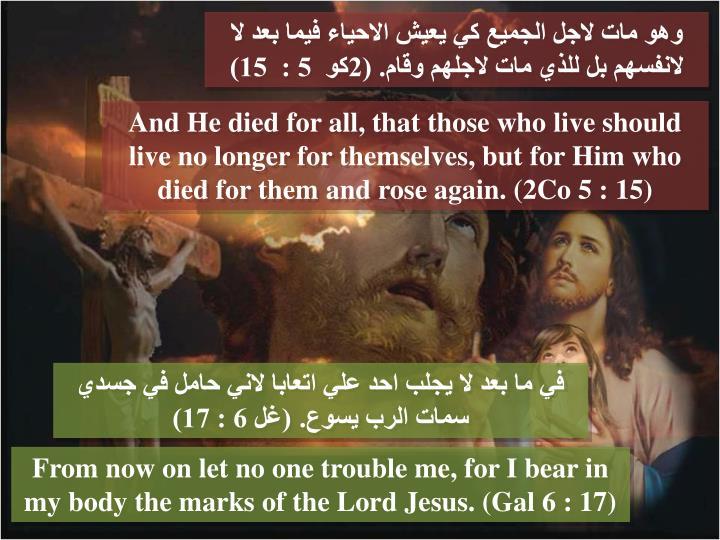وهو مات لاجل الجميع كي يعيش الاحياء فيما بعد لا لانفسهم بل للذي مات لاجلهم وقام. (2كو  5 :  15)