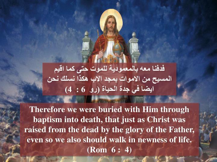فدفنا معه بالمعمودية للموت حتى كما اقيم المسيح من الاموات بمجد الاب هكذا نسلك نحن ايضا في جدة الحياة (رو  6 :  4)