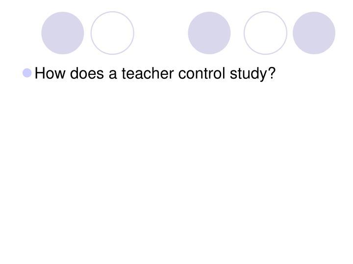 How does a teacher control study?