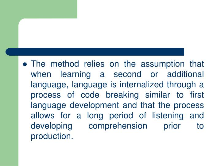 The method relies on the assumption that when learning a second or additional language, language is internalized through a process of code breaking similar to first language development and that the process allows for a long period of listening and developing comprehension prior to production.