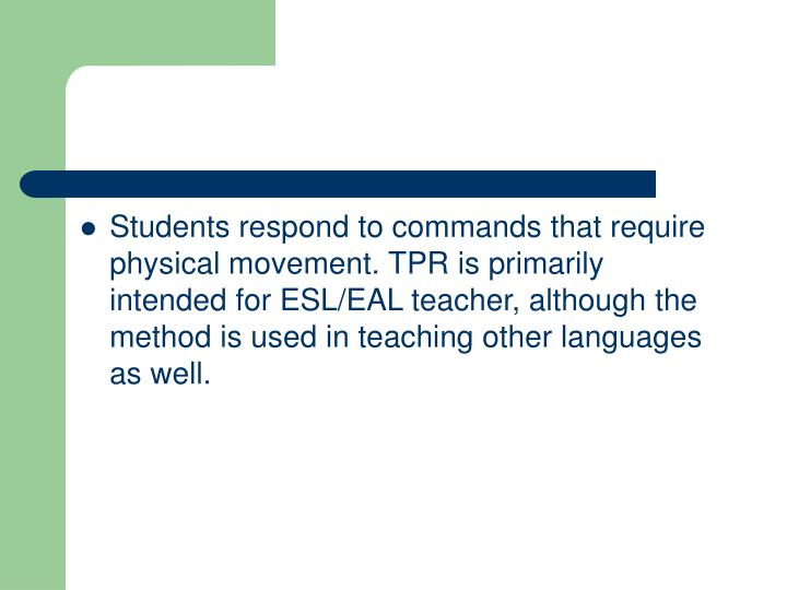 Students respond to commands that require physical movement. TPR is primarily intended for ESL/EAL teacher, although the method is used in teaching other languages as well.