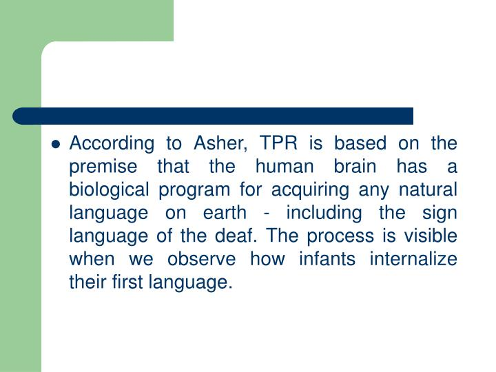 According to Asher, TPR is based on the premise that the human brain has a biological program for acquiring any natural language on earth - including the sign language of the deaf. The process is visible when we observe how infants internalize their first language.
