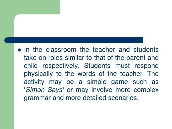 In the classroom the teacher and students take on roles similar to that of the parent and child respectively. Students must respond physically to the words of the teacher. The activity may be a simple game such as '