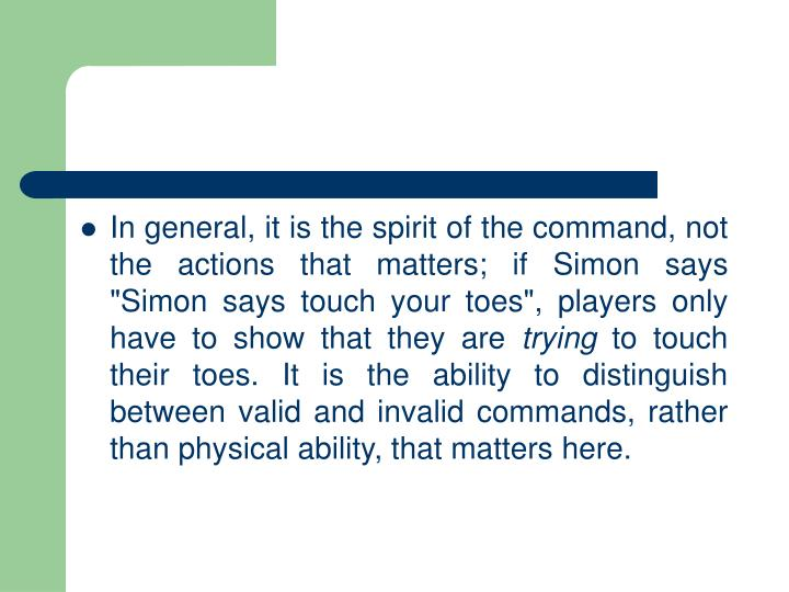 "In general, it is the spirit of the command, not the actions that matters; if Simon says ""Simon says touch your toes"", players only have to show that they are"