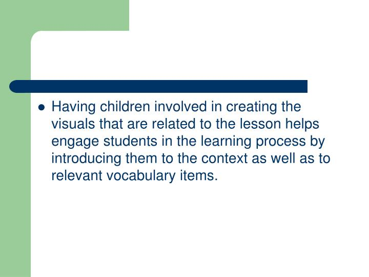 Having children involved in creating the visuals that are related to the lesson helps engage students in the learning process by introducing them to the context as well as to relevant vocabulary items.