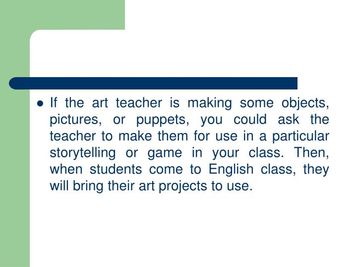 If the art teacher is making some objects, pictures, or puppets, you could ask the teacher to make them for use in a particular storytelling or game in your class. Then, when students come to English class, they will bring their art projects to use.