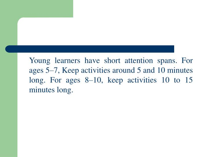 Young learners have short attention spans. For ages 5–7, Keep activities around 5 and 10 minutes long. For ages 8–10, keep activities 10 to 15 minutes long.