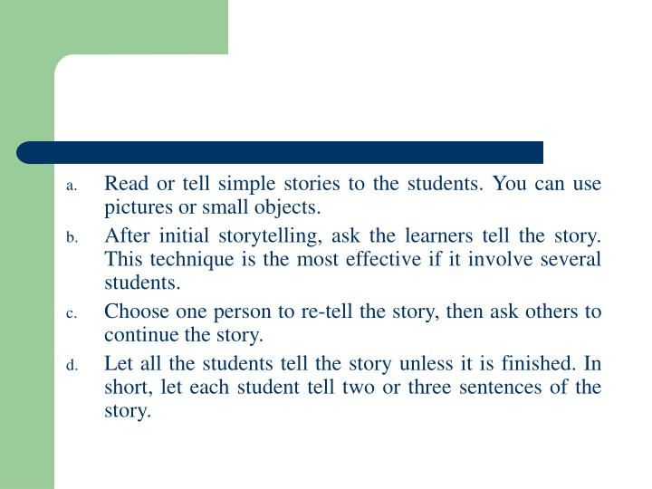 Read or tell simple stories to the students. You can use pictures or small objects.