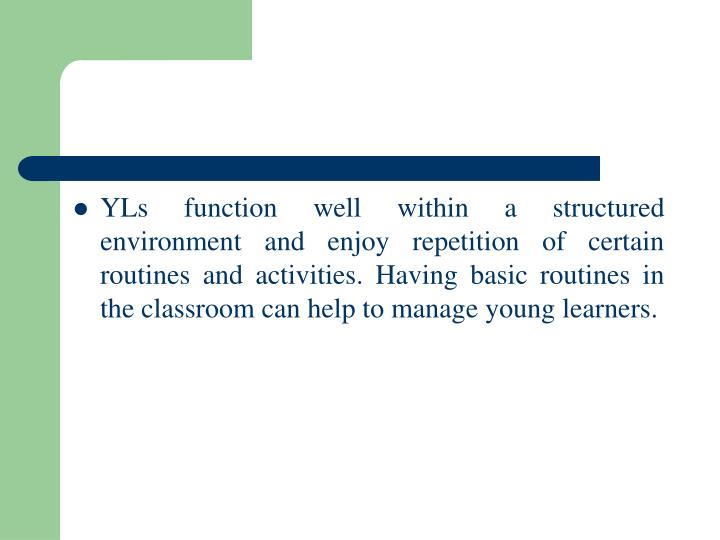 YLs function well within a structured environment and enjoy repetition of certain routines and activities. Having basic routines in the classroom can help to manage young learners.
