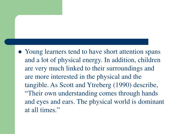 "Young learners tend to have short attention spans and a lot of physical energy. In addition, children are very much linked to their surroundings and are more interested in the physical and the tangible. As Scott and Ytreberg (1990) describe, ""Their own understanding comes through hands and eyes and ears. The physical world is dominant at all times."""