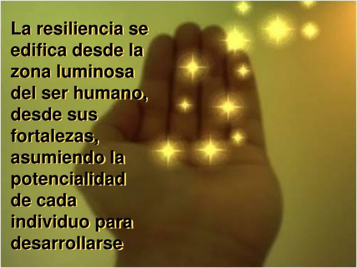 La resiliencia se edifica desde la zona luminosa del ser humano, desde sus fortalezas, asumiendo la potencialidad