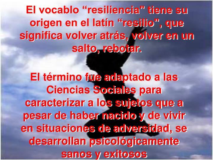 """El vocablo """"resiliencia"""" tiene su origen en el latín """"resilio"""", que significa volver atrás, volver en un salto, rebotar."""