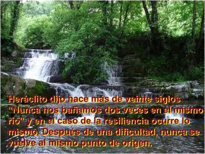 """Heráclito dijo hace más de veinte siglos """"Nunca nos bañamos dos veces en el mismo río"""" y en el caso de la resiliencia ocurre lo mismo. Después de una dificultad, nunca se vuelve al mismo punto de origen."""
