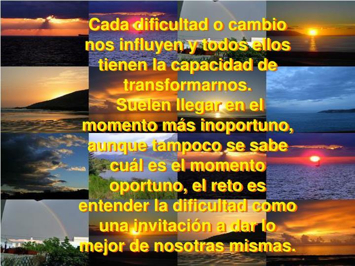 Cada dificultad o cambio nos influyen y todos ellos tienen la capacidad de transformarnos.