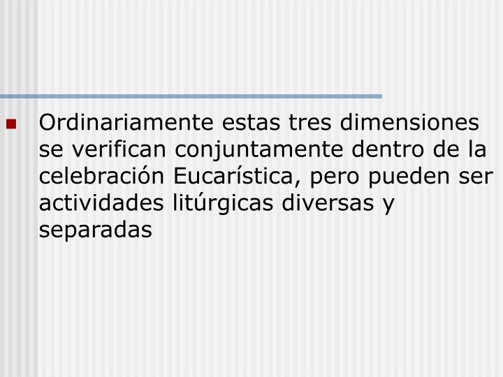 Ordinariamente estas tres dimensiones se verifican conjuntamente dentro de la celebración Eucarística, pero pueden ser actividades litúrgicas diversas y separadas