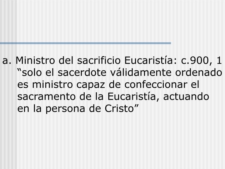 """a. Ministro del sacrificio Eucaristía: c.900, 1 """"solo el sacerdote válidamente ordenado es ministro capaz de confeccionar el sacramento de la Eucaristía, actuando en la persona de Cristo"""""""
