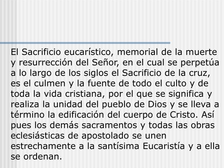 El Sacrificio eucarístico, memorial de la muerte y resurrección del Señor, en el cual se perpetúa a lo largo de los siglos el Sacrificio de la cruz, es el culmen y la fuente de todo el culto y de toda la vida cristiana, por el que se significa y realiza la unidad del pueblo de Dios y se lleva a término la edificación del cuerpo de Cristo. Así pues los demás sacramentos y todas las obras eclesiásticas de apostolado se unen estrechamente a la santísima Eucaristía y a ella se ordenan.