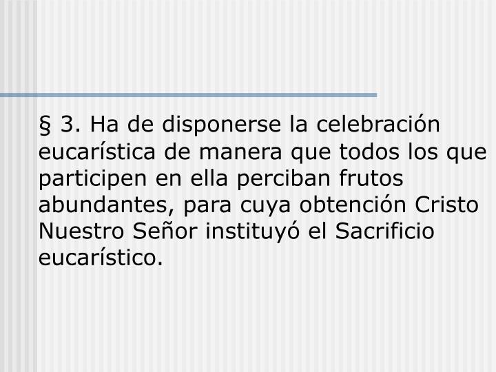 § 3. Ha de disponerse la celebración eucarística de manera que todos los que participen en ella perciban frutos abundantes, para cuya obtención Cristo Nuestro Señor instituyó el Sacrificio eucarístico.