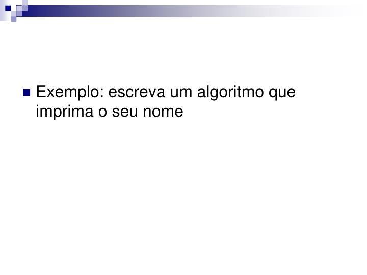 Exemplo: escreva um algoritmo que imprima o seu nome